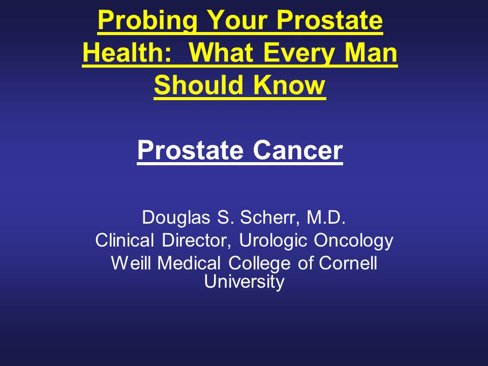 Probing Your Prostate Health: What Every Man Should Know Prostate Cancer Douglas S.