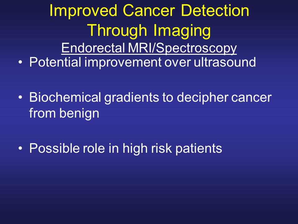 Improved Cancer Detection Through Imaging Endorectal MRI/Spectroscopy Potential improvement over ultrasound Biochemical gradients to decipher cancer from benign Possible role in high risk patients
