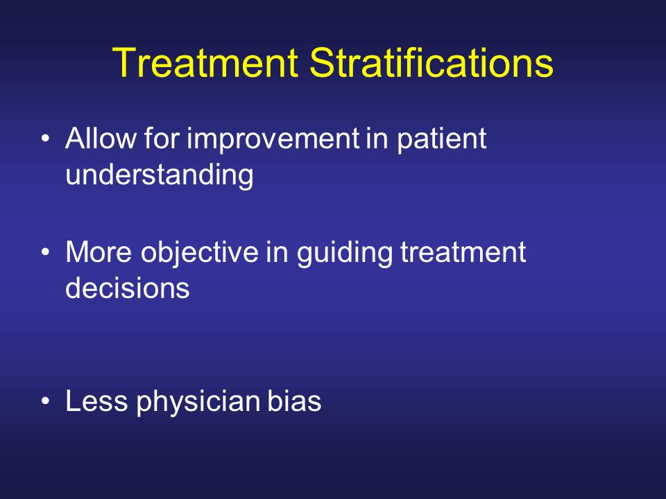 Treatment Stratifications Allow for improvement in patient understanding More objective in guiding treatment decisions Less physician bias