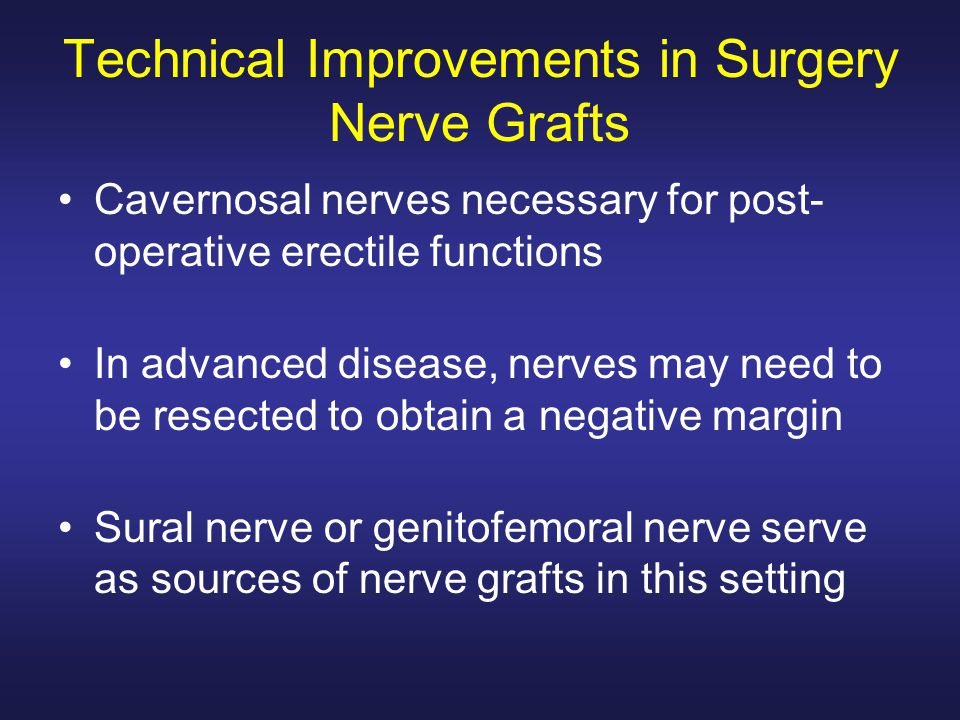 Technical Improvements in Surgery Nerve Grafts Cavernosal nerves necessary for post- operative erectile functions In advanced disease, nerves may need to be resected to obtain a negative margin Sural nerve or genitofemoral nerve serve as sources of nerve grafts in this setting
