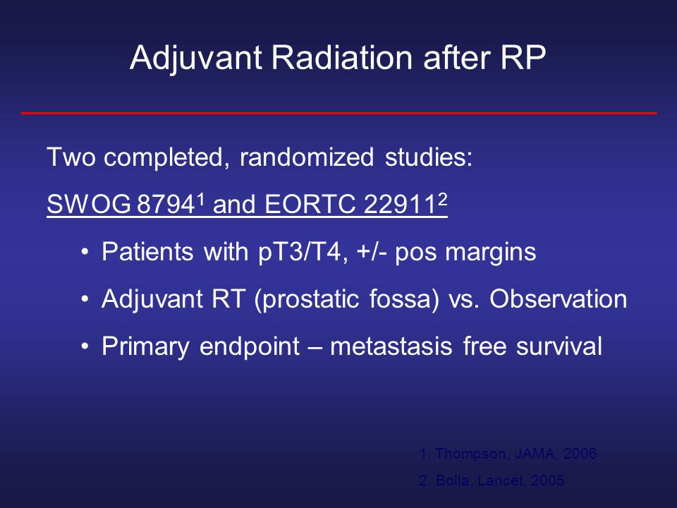 Adjuvant Radiation after RP Two completed, randomized studies: SWOG and EORTC Patients with pT3/T4, +/- pos margins Adjuvant RT (prostatic fossa) vs.