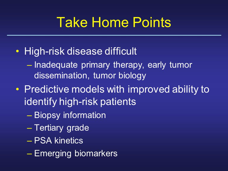Take Home Points High-risk disease difficult –Inadequate primary therapy, early tumor dissemination, tumor biology Predictive models with improved ability to identify high-risk patients –Biopsy information –Tertiary grade –PSA kinetics –Emerging biomarkers