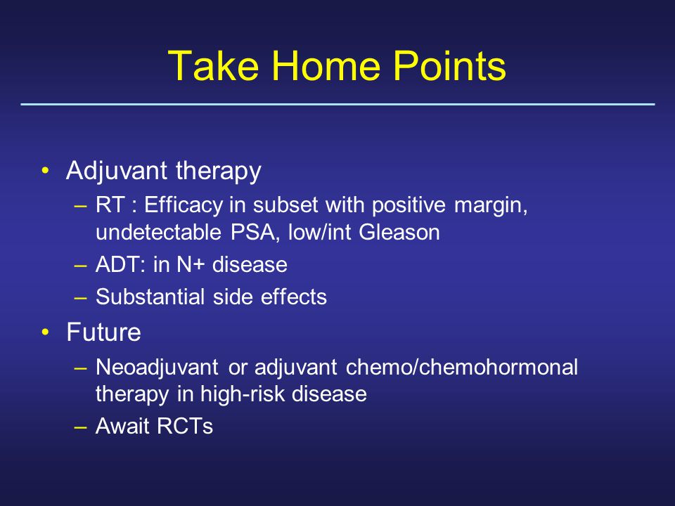 Take Home Points Adjuvant therapy –RT : Efficacy in subset with positive margin, undetectable PSA, low/int Gleason –ADT: in N+ disease –Substantial side effects Future –Neoadjuvant or adjuvant chemo/chemohormonal therapy in high-risk disease –Await RCTs