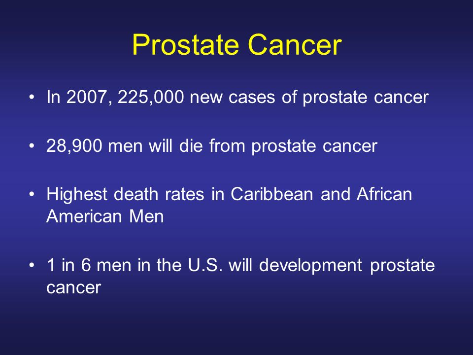 Prostate Cancer In 2007, 225,000 new cases of prostate cancer 28,900 men will die from prostate cancer Highest death rates in Caribbean and African American Men 1 in 6 men in the U.S.