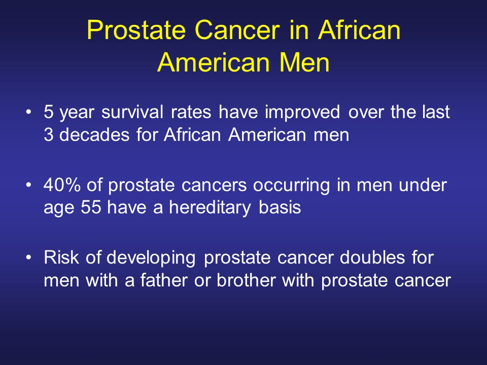 Prostate Cancer in African American Men 5 year survival rates have improved over the last 3 decades for African American men 40% of prostate cancers occurring in men under age 55 have a hereditary basis Risk of developing prostate cancer doubles for men with a father or brother with prostate cancer