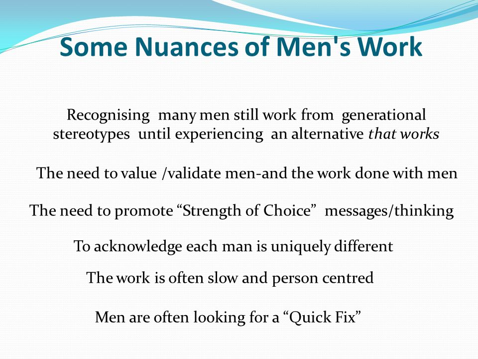 Some Nuances of Men s Work Recognising many men still work from generational stereotypes until experiencing an alternative that works The need to value /validate men-and the work done with men The need to promote Strength of Choice messages/thinking To acknowledge each man is uniquely different The work is often slow and person centred Men are often looking for a Quick Fix