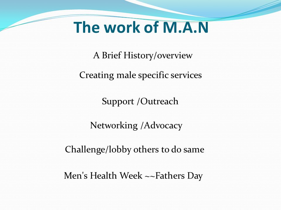 The work of M.A.N A Brief History/overview Support /Outreach Networking /Advocacy Creating male specific services Challenge/lobby others to do same Men s Health Week ~~Fathers Day