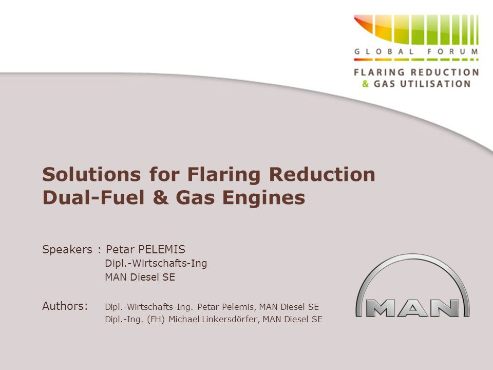 Solutions for Flaring Reduction Dual-Fuel & Gas Engines Speakers : Petar PELEMIS Dipl.-Wirtschafts-Ing MAN Diesel SE Authors: Dipl.-Wirtschafts-Ing. P