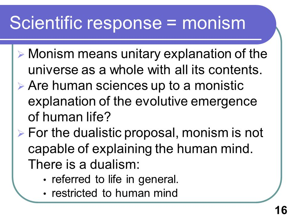 Scientific response = monism Monism means unitary explanation of the universe as a whole with all its contents.