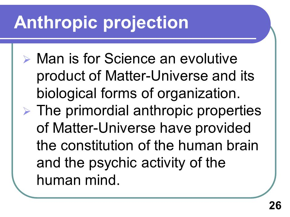 Anthropic projection Man is for Science an evolutive product of Matter-Universe and its biological forms of organization.