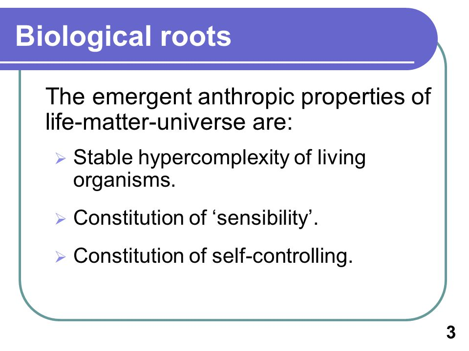 Biological roots The emergent anthropic properties of life-matter-universe are: Stable hypercomplexity of living organisms.