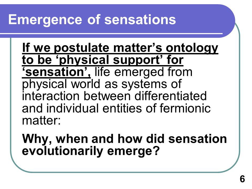 Emergence of sensations If we postulate matters ontology to be physical support for sensation, life emerged from physical world as systems of interaction between differentiated and individual entities of fermionic matter: Why, when and how did sensation evolutionarily emerge.