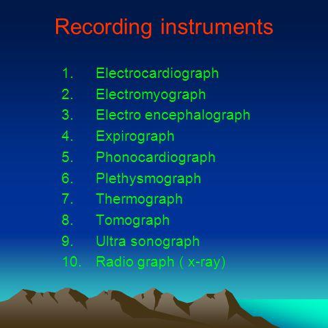 Recording instruments 1.Electrocardiograph 2.Electromyograph 3.Electro encephalograph 4.Expirograph 5.Phonocardiograph 6.Plethysmograph 7.Thermograph 8.Tomograph 9.Ultra sonograph 10.Radio graph ( x-ray)