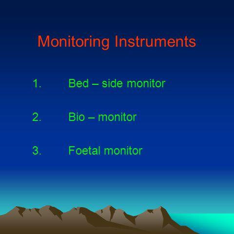 Monitoring Instruments 1.Bed – side monitor 2.Bio – monitor 3.Foetal monitor