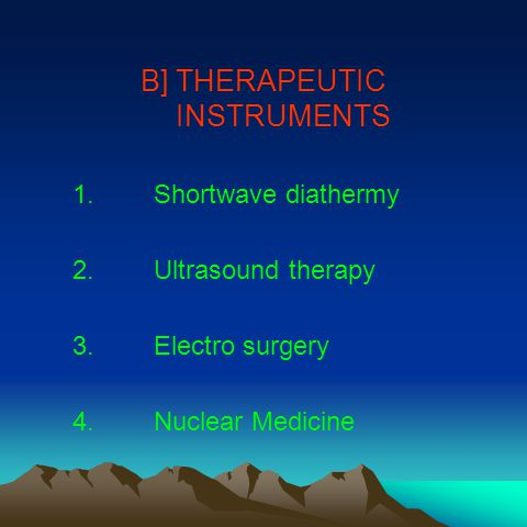 B] THERAPEUTIC INSTRUMENTS 1.Shortwave diathermy 2.Ultrasound therapy 3.Electro surgery 4.Nuclear Medicine