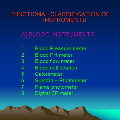 FUNCTIONAL CLASSIFICATION OF INSTRUMENTS A] BLOOD INSTRUMENTS 1.Blood Pressure meter 2.Blood PH meter 3.Blood flow meter 4.Blood cell counter 5.Calorimeter 6.Spectra – Photometer 7.Flame photometer 8.Digital BP meter