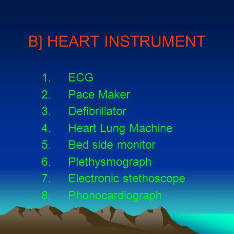 B] HEART INSTRUMENT 1.ECG 2.Pace Maker 3.Defibrillator 4.Heart Lung Machine 5.Bed side monitor 6.Plethysmograph 7.Electronic stethoscope 8.Phonocardiograph
