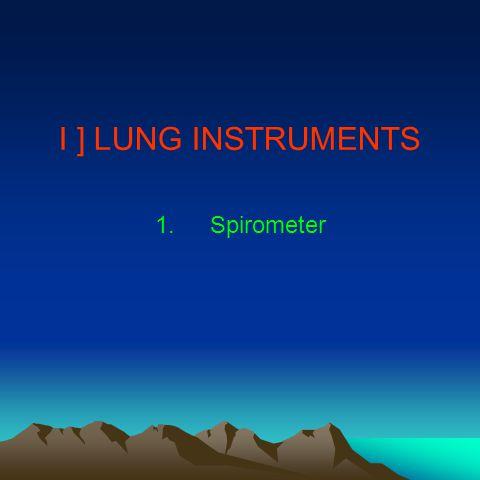 I ] LUNG INSTRUMENTS 1.Spirometer
