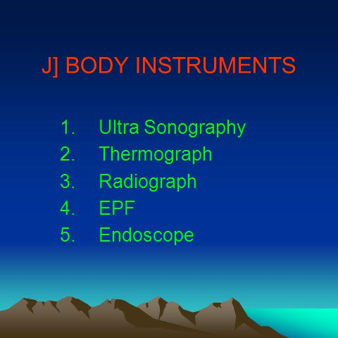 J] BODY INSTRUMENTS 1.Ultra Sonography 2.Thermograph 3.Radiograph 4.EPF 5.Endoscope