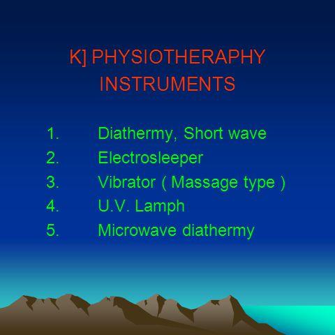 K] PHYSIOTHERAPHY INSTRUMENTS 1.Diathermy, Short wave 2.Electrosleeper 3.Vibrator ( Massage type ) 4.U.V.