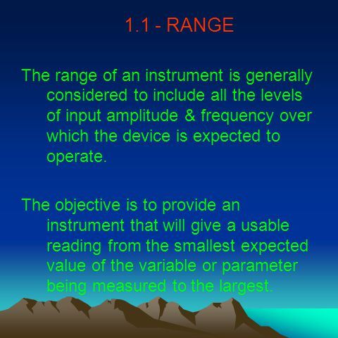 1.1 - RANGE The range of an instrument is generally considered to include all the levels of input amplitude & frequency over which the device is expected to operate.