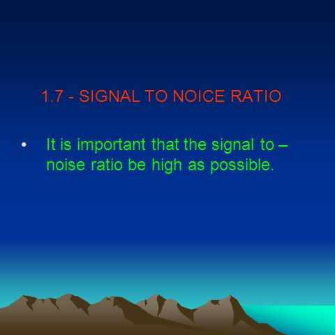 1.7 - SIGNAL TO NOICE RATIO It is important that the signal to – noise ratio be high as possible.