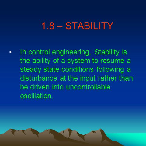 1.8 – STABILITY In control engineering, Stability is the ability of a system to resume a steady state conditions following a disturbance at the input rather than be driven into uncontrollable oscillation.