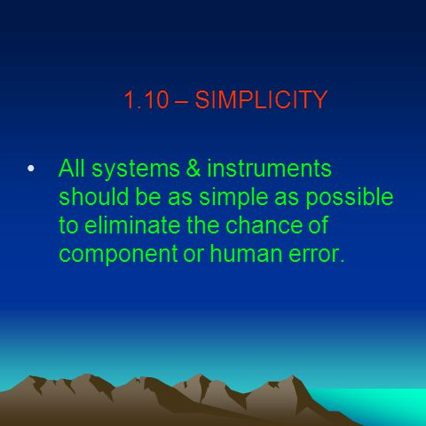 1.10 – SIMPLICITY All systems & instruments should be as simple as possible to eliminate the chance of component or human error.
