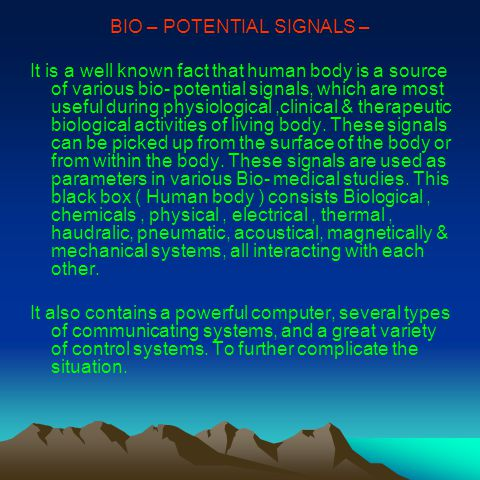 BIO – POTENTIAL SIGNALS – It is a well known fact that human body is a source of various bio- potential signals, which are most useful during physiological,clinical & therapeutic biological activities of living body.
