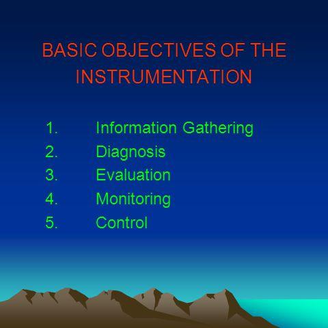 BASIC OBJECTIVES OF THE INSTRUMENTATION 1.Information Gathering 2.Diagnosis 3.Evaluation 4.Monitoring 5.Control