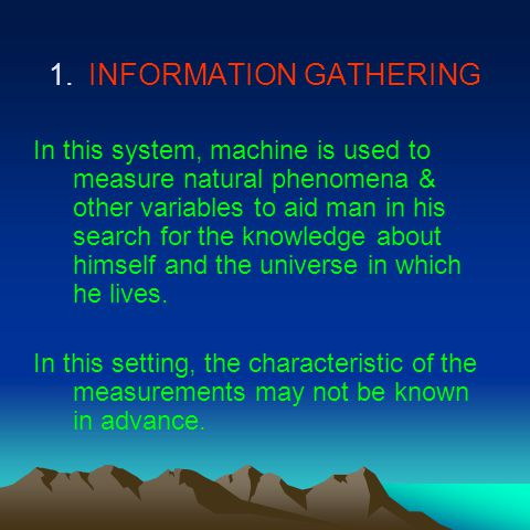 1.INFORMATION GATHERING In this system, machine is used to measure natural phenomena & other variables to aid man in his search for the knowledge about himself and the universe in which he lives.