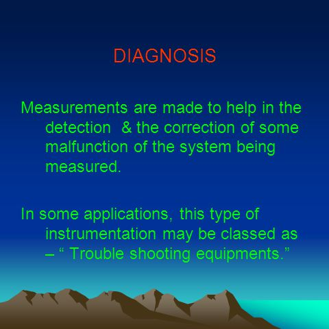 DIAGNOSIS Measurements are made to help in the detection & the correction of some malfunction of the system being measured.