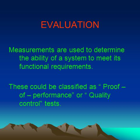 EVALUATION Measurements are used to determine the ability of a system to meet its functional requirements.
