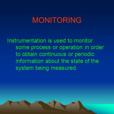 MONITORING Instrumentation is used to monitor some process or operation in order to obtain continuous or periodic information about the state of the system being measured.