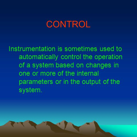 CONTROL Instrumentation is sometimes used to automatically control the operation of a system based on changes in one or more of the internal parameters or in the output of the system.