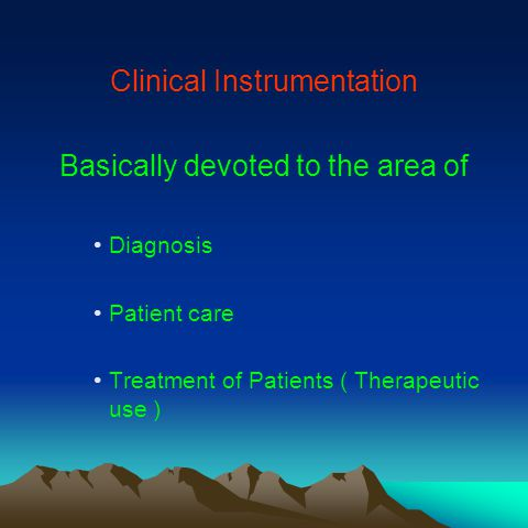 Clinical Instrumentation Basically devoted to the area of Diagnosis Patient care Treatment of Patients ( Therapeutic use )