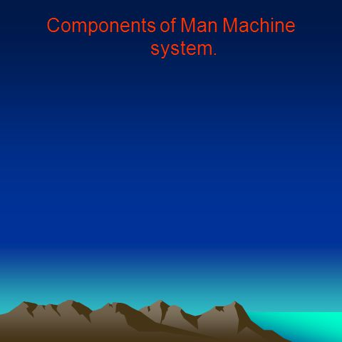 Components of Man Machine system.
