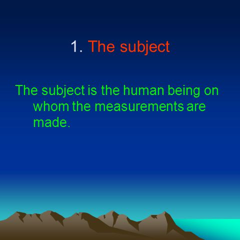 1.The subject The subject is the human being on whom the measurements are made.