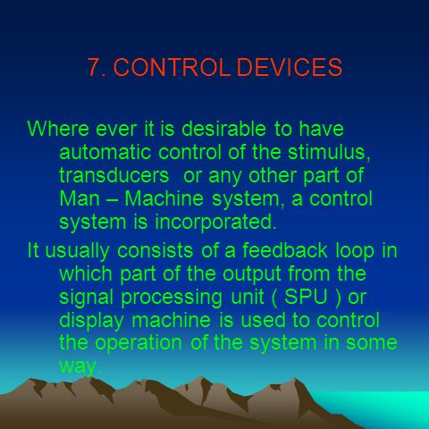 7. CONTROL DEVICES Where ever it is desirable to have automatic control of the stimulus, transducers or any other part of Man – Machine system, a cont