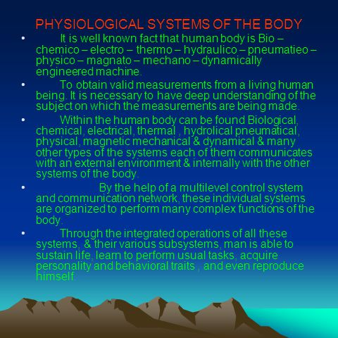 PHYSIOLOGICAL SYSTEMS OF THE BODY It is well known fact that human body is Bio – chemico – electro – thermo – hydraulico – pneumatieo – physico – magnato – mechano – dynamically engineered machine.
