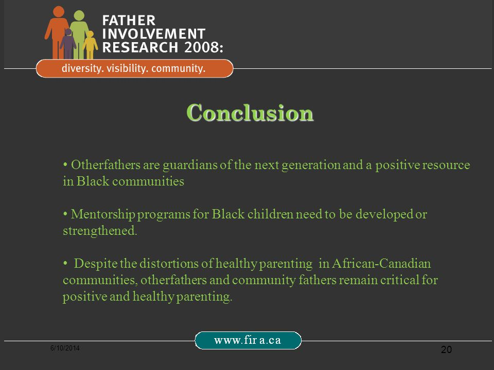 6/10/2014 20 Conclusion Otherfathers are guardians of the next generation and a positive resource in Black communities Mentorship programs for Black children need to be developed or strengthened.