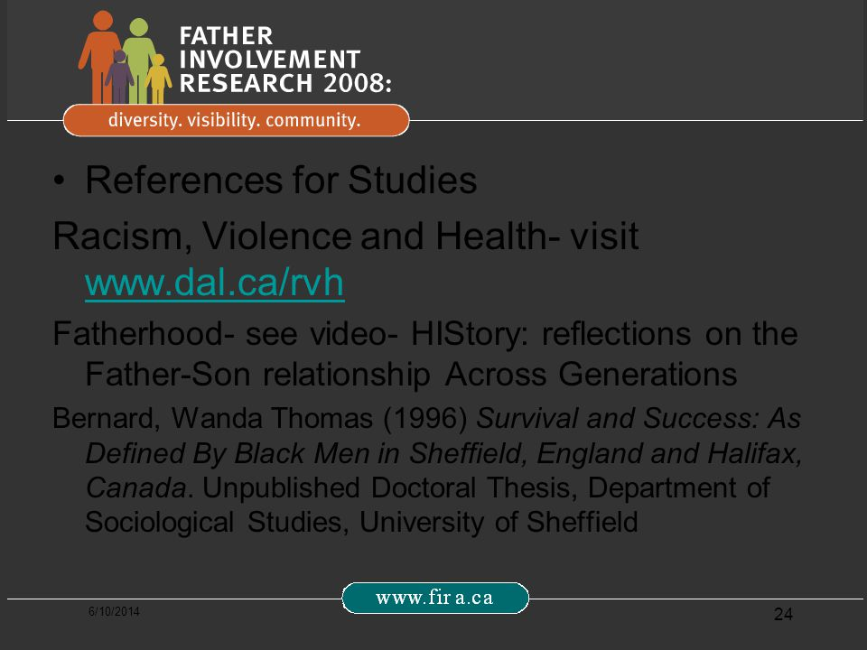 6/10/2014 24 References for Studies Racism, Violence and Health- visit www.dal.ca/rvh www.dal.ca/rvh Fatherhood- see video- HIStory: reflections on the Father-Son relationship Across Generations Bernard, Wanda Thomas (1996) Survival and Success: As Defined By Black Men in Sheffield, England and Halifax, Canada.