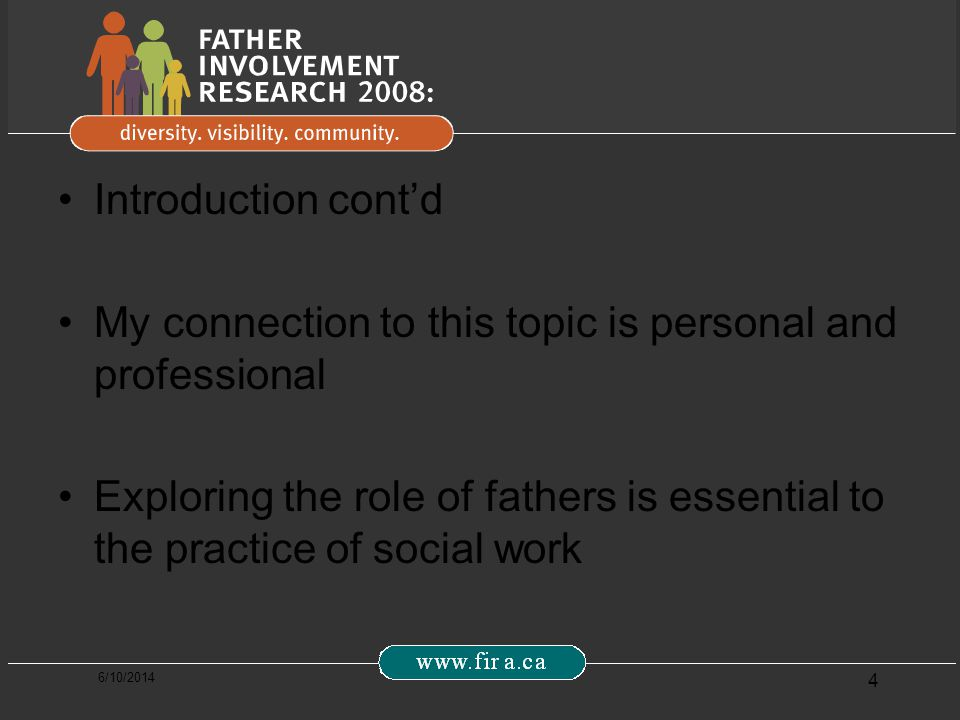 6/10/2014 4 Introduction contd My connection to this topic is personal and professional Exploring the role of fathers is essential to the practice of social work