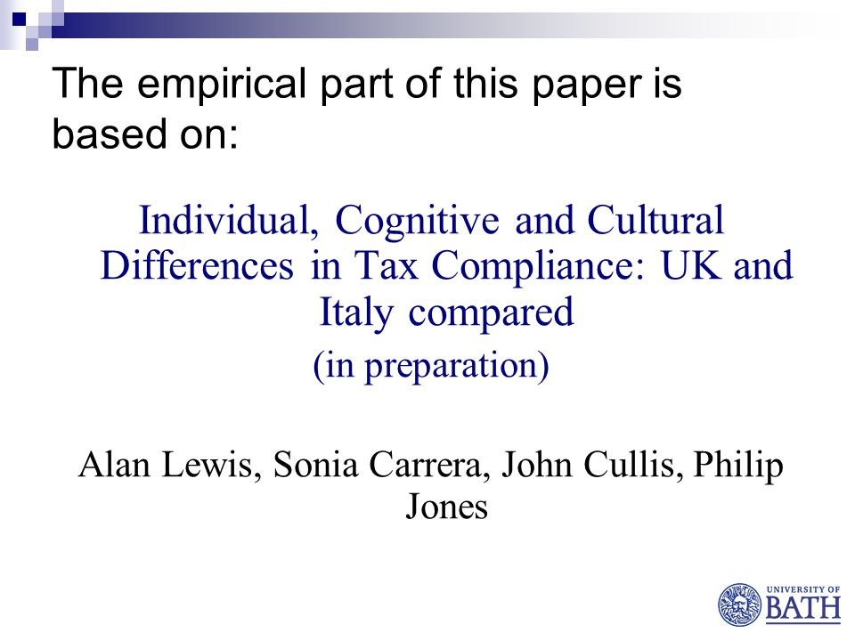 The empirical part of this paper is based on: Individual, Cognitive and Cultural Differences in Tax Compliance: UK and Italy compared (in preparation) Alan Lewis, Sonia Carrera, John Cullis, Philip Jones