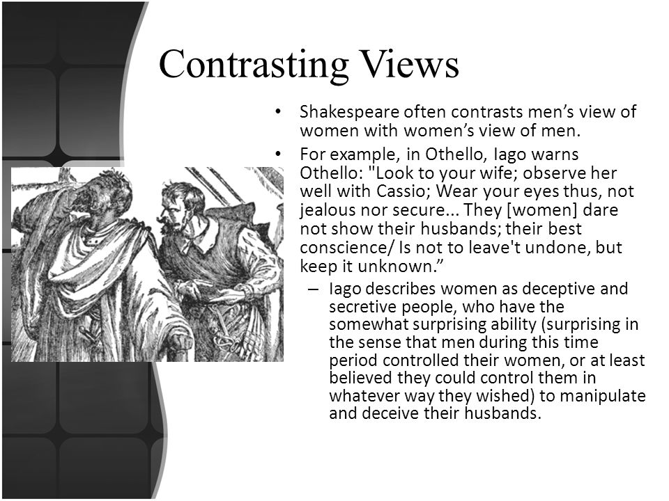 Contrasting Views (cont.) Another example is given by Iago s wife, Emilia, when she co mplains about how women seem to serve as men s scapegoat for everything.