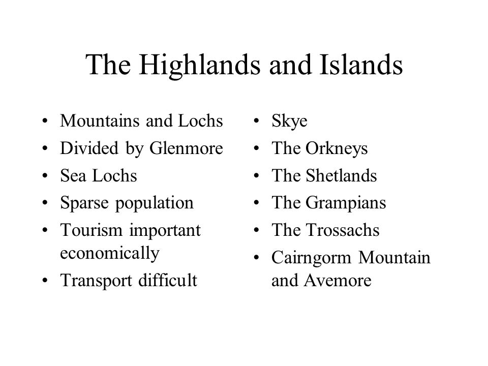 The Highlands and Islands Mountains and Lochs Divided by Glenmore Sea Lochs Sparse population Tourism important economically Transport difficult Skye The Orkneys The Shetlands The Grampians The Trossachs Cairngorm Mountain and Avemore