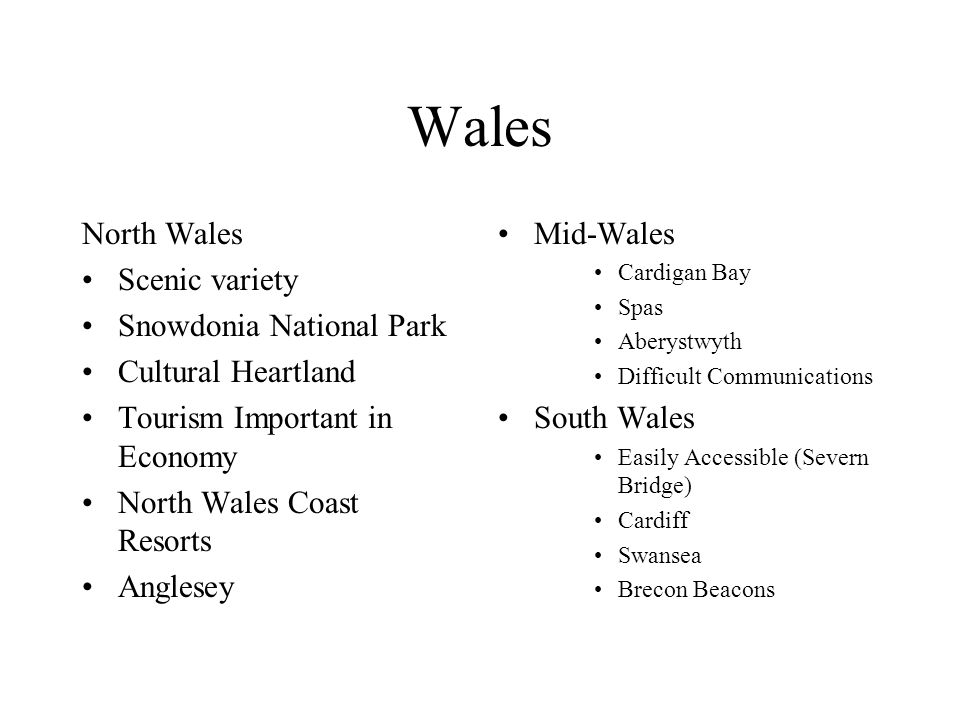 Wales North Wales Scenic variety Snowdonia National Park Cultural Heartland Tourism Important in Economy North Wales Coast Resorts Anglesey Mid-Wales Cardigan Bay Spas Aberystwyth Difficult Communications South Wales Easily Accessible (Severn Bridge) Cardiff Swansea Brecon Beacons