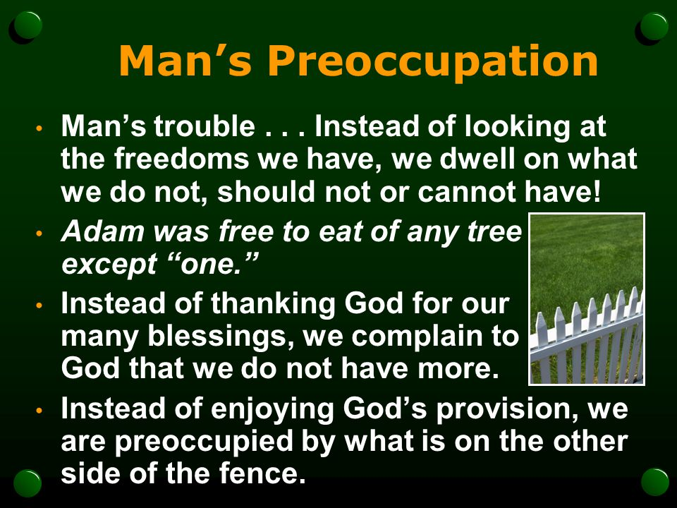 Mans Preoccupation Mans trouble... Instead of looking at the freedoms we have, we dwell on what we do not, should not or cannot have! Adam was free to