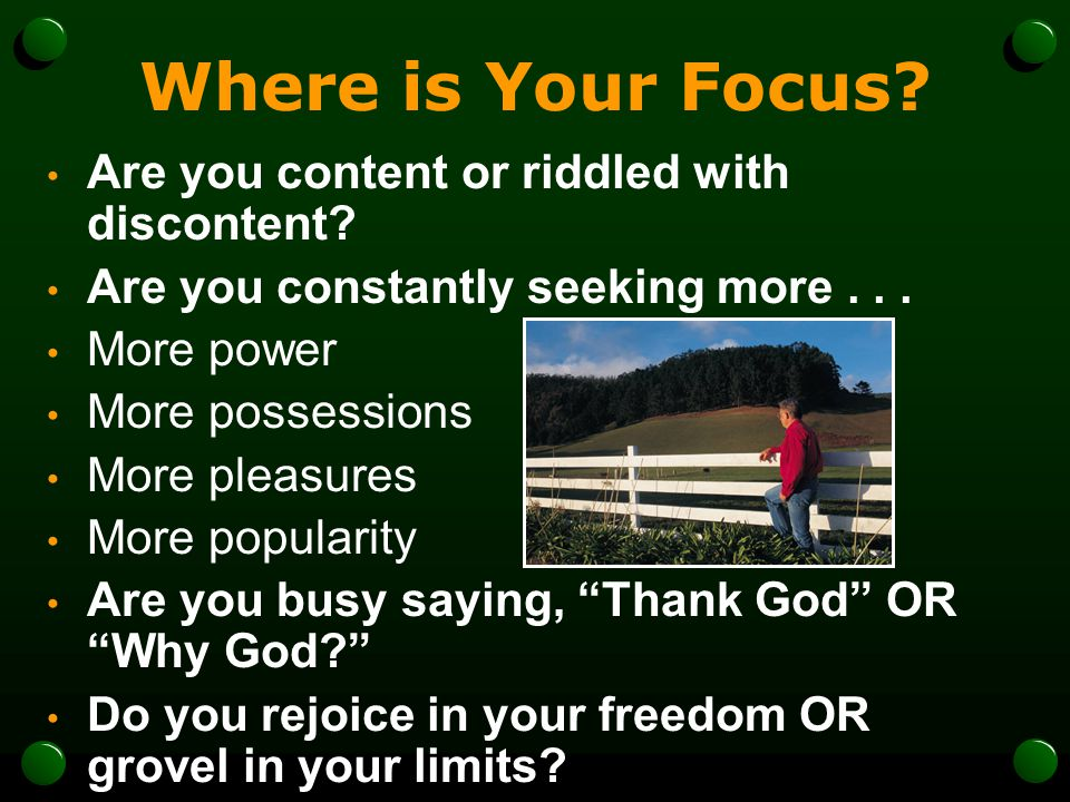 Where is Your Focus? Are you content or riddled with discontent? Are you constantly seeking more... More power More possessions More pleasures More po
