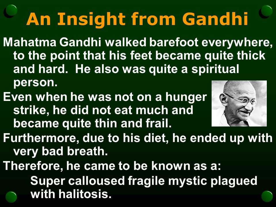 An Insight from Gandhi Mahatma Gandhi walked barefoot everywhere, to the point that his feet became quite thick and hard. He also was quite a spiritua